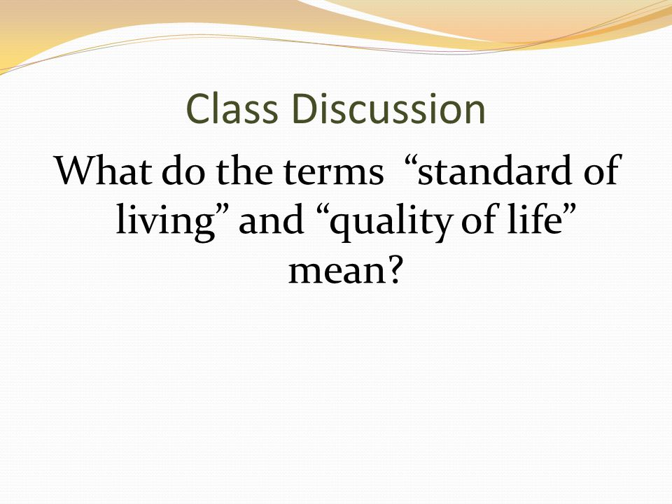 Class Discussion What do the terms standard of living and quality of life mean