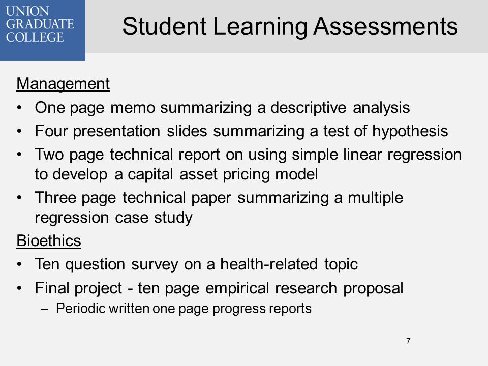 7 Student Learning Assessments Management One page memo summarizing a descriptive analysis Four presentation slides summarizing a test of hypothesis Two page technical report on using simple linear regression to develop a capital asset pricing model Three page technical paper summarizing a multiple regression case study Bioethics Ten question survey on a health-related topic Final project - ten page empirical research proposal –Periodic written one page progress reports