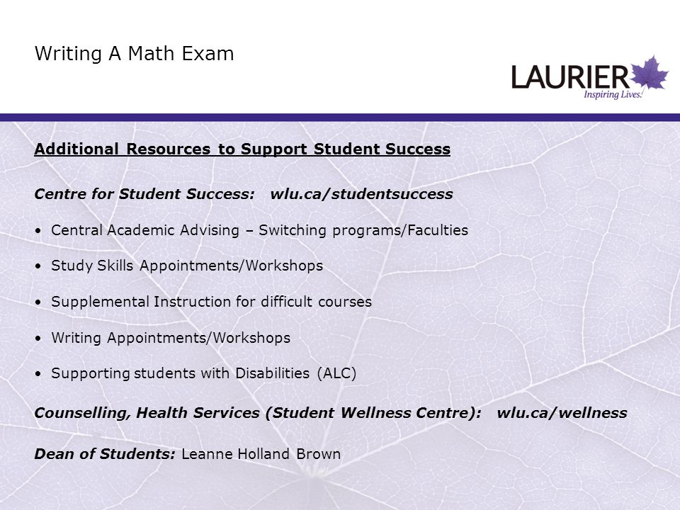 Additional Resources to Support Student Success Centre for Student Success: wlu.ca/studentsuccess Central Academic Advising – Switching programs/Faculties Study Skills Appointments/Workshops Supplemental Instruction for difficult courses Writing Appointments/Workshops Supporting students with Disabilities (ALC) Counselling, Health Services (Student Wellness Centre): wlu.ca/wellness Dean of Students: Leanne Holland Brown Writing A Math Exam