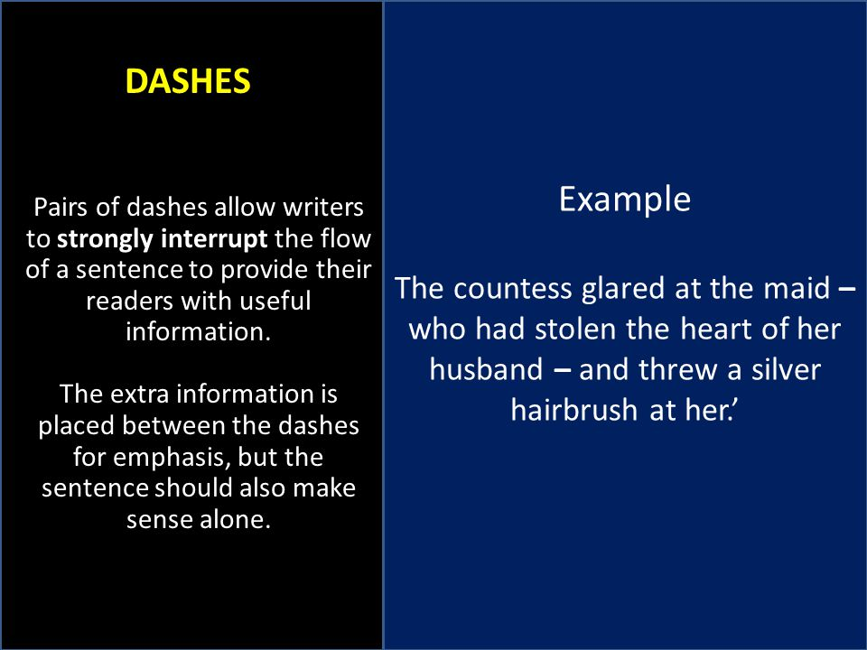 Example The countess glared at the maid – who had stolen the heart of her husband – and threw a silver hairbrush at her.' DASHES Pairs of dashes allow writers to strongly interrupt the flow of a sentence to provide their readers with useful information.