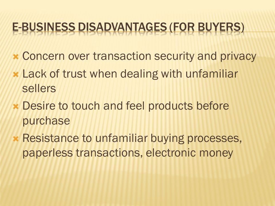  Concern over transaction security and privacy  Lack of trust when dealing with unfamiliar sellers  Desire to touch and feel products before purchase  Resistance to unfamiliar buying processes, paperless transactions, electronic money