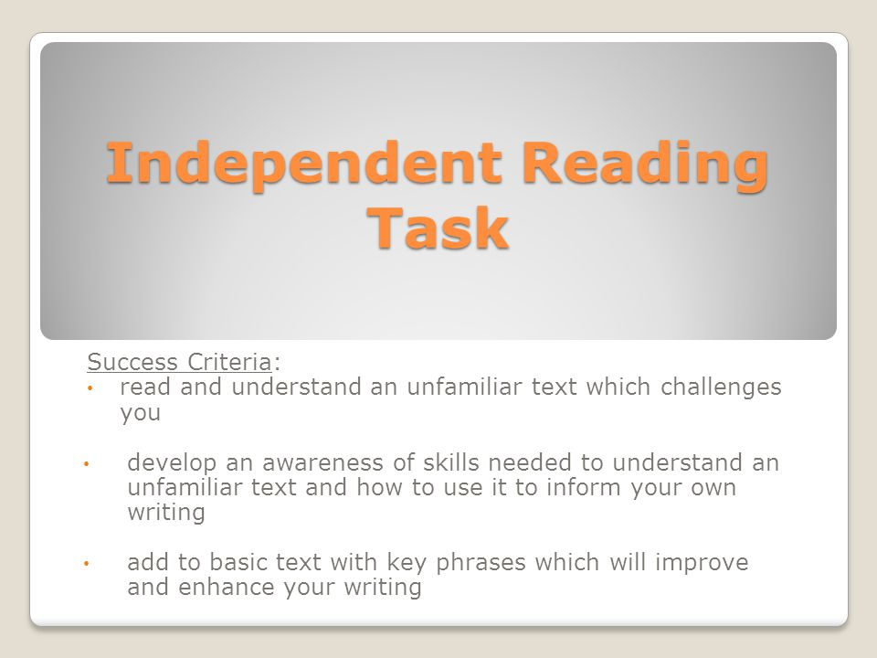 Independent Reading Task Success Criteria: read and understand an unfamiliar text which challenges you develop an awareness of skills needed to understand an unfamiliar text and how to use it to inform your own writing add to basic text with key phrases which will improve and enhance your writing