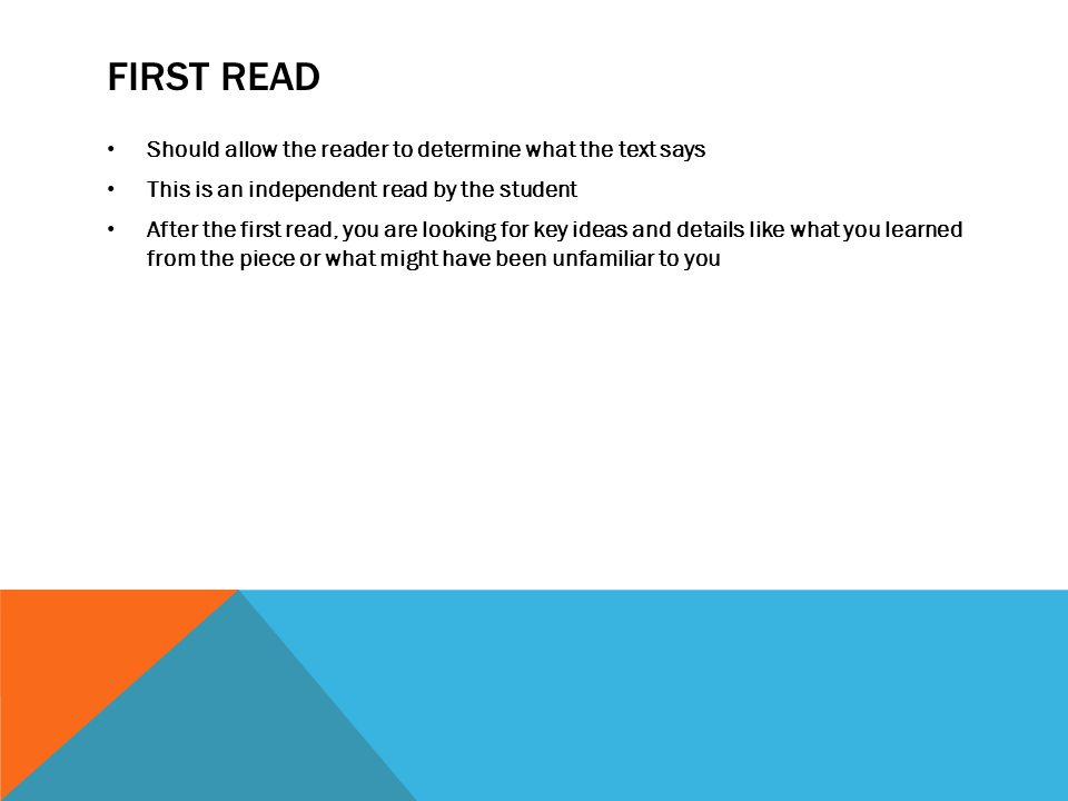 FIRST READ Should allow the reader to determine what the text says This is an independent read by the student After the first read, you are looking for key ideas and details like what you learned from the piece or what might have been unfamiliar to you