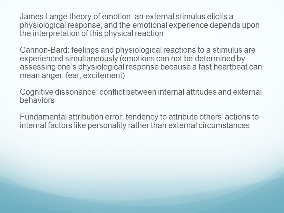 James Lange theory of emotion: an external stimulus elicits a physiological response, and the emotional experience depends upon the interpretation of this physical reaction Cannon-Bard: feelings and physiological reactions to a stimulus are experienced simultaneously (emotions can not be determined by assessing one's physiological response because a fast heartbeat can mean anger, fear, excitement) Cognitive dissonance: conflict between internal attitudes and external behaviors Fundamental attribution error: tendency to attribute others' actions to internal factors like personality rather than external circumstances