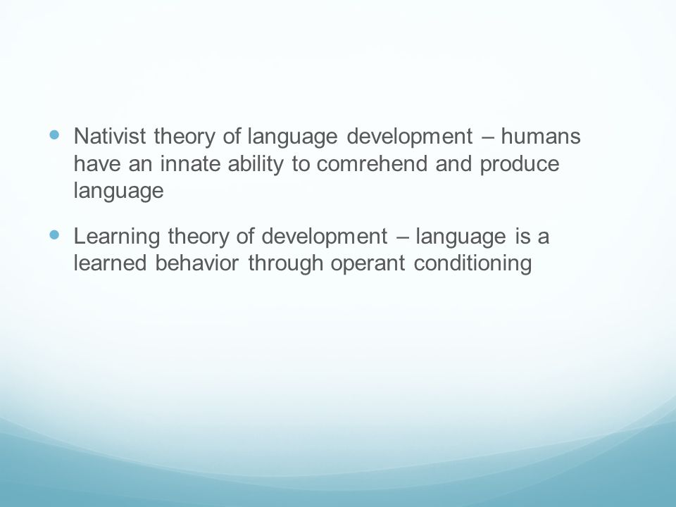 Nativist theory of language development – humans have an innate ability to comrehend and produce language Learning theory of development – language is a learned behavior through operant conditioning