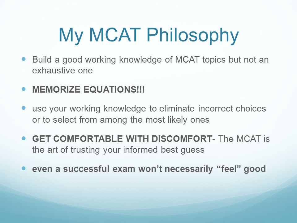 My MCAT Philosophy Build a good working knowledge of MCAT topics but not an exhaustive one MEMORIZE EQUATIONS!!.