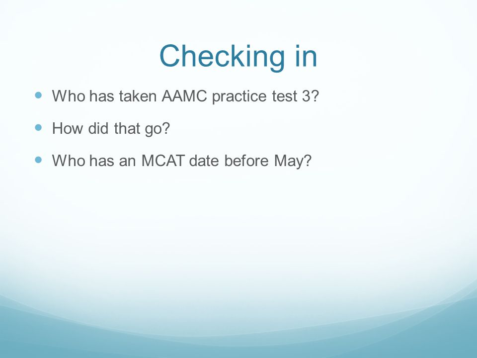 Checking in Who has taken AAMC practice test 3 How did that go Who has an MCAT date before May