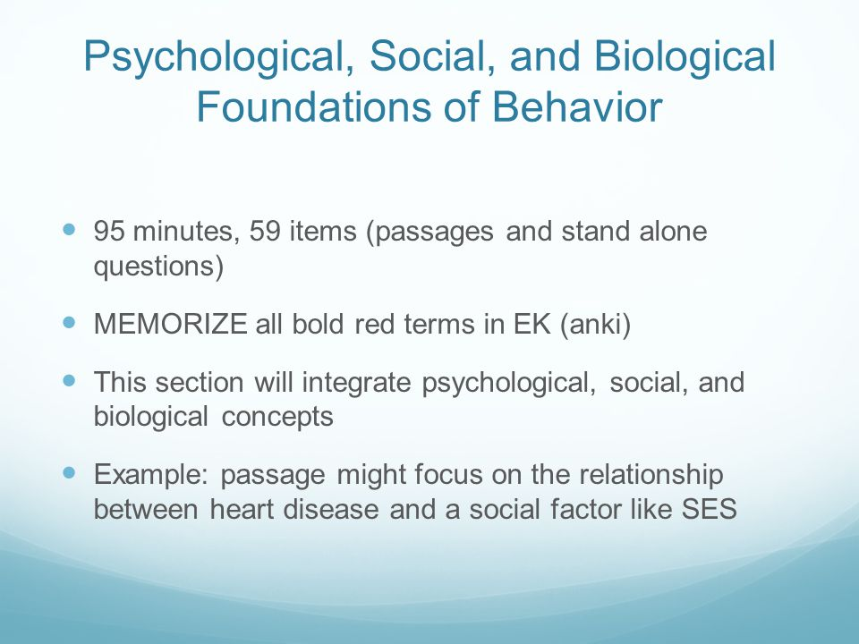 Psychological, Social, and Biological Foundations of Behavior 95 minutes, 59 items (passages and stand alone questions) MEMORIZE all bold red terms in EK (anki) This section will integrate psychological, social, and biological concepts Example: passage might focus on the relationship between heart disease and a social factor like SES