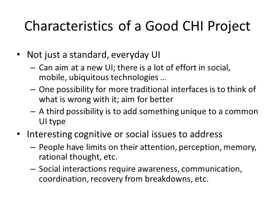 Characteristics of a Good CHI Project Not just a standard, everyday UI – Can aim at a new UI; there is a lot of effort in social, mobile, ubiquitous technologies … – One possibility for more traditional interfaces is to think of what is wrong with it; aim for better – A third possibility is to add something unique to a common UI type Interesting cognitive or social issues to address – People have limits on their attention, perception, memory, rational thought, etc.