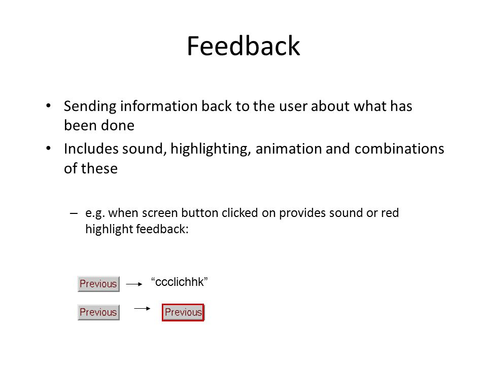 Feedback Sending information back to the user about what has been done Includes sound, highlighting, animation and combinations of these – e.g.
