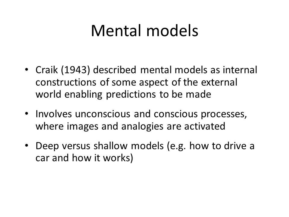 Mental models Craik (1943) described mental models as internal constructions of some aspect of the external world enabling predictions to be made Involves unconscious and conscious processes, where images and analogies are activated Deep versus shallow models (e.g.