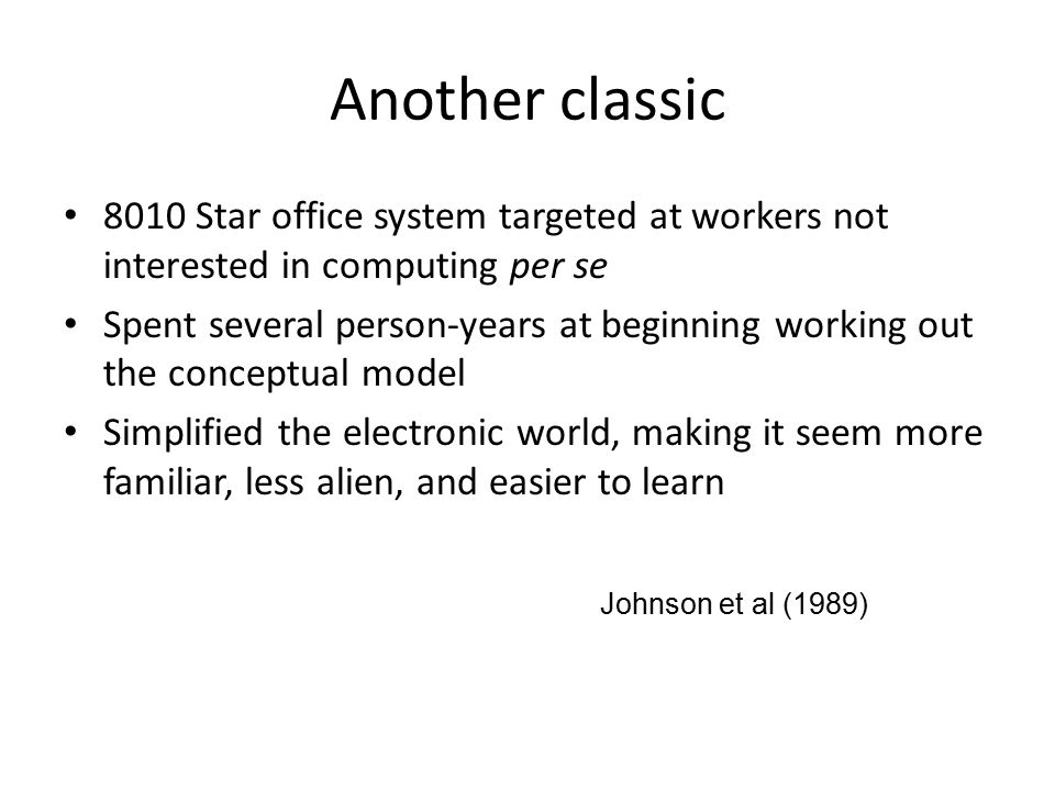 Another classic 8010 Star office system targeted at workers not interested in computing per se Spent several person-years at beginning working out the conceptual model Simplified the electronic world, making it seem more familiar, less alien, and easier to learn Johnson et al (1989)