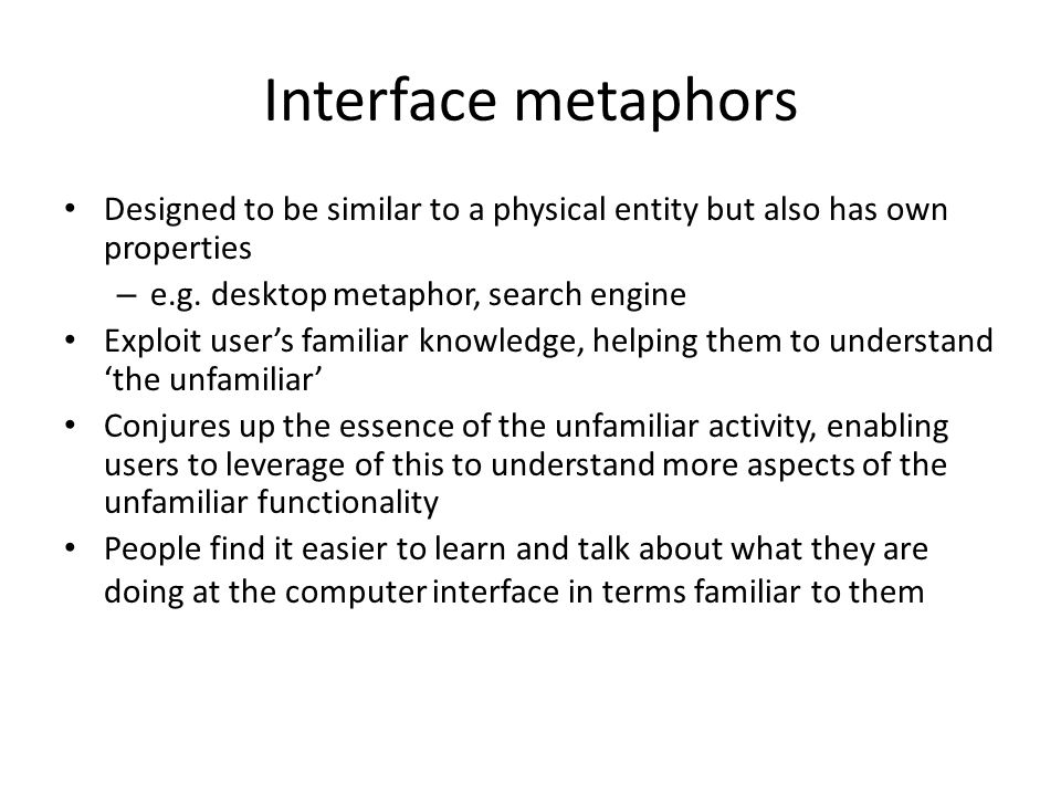 Interface metaphors Designed to be similar to a physical entity but also has own properties – e.g.