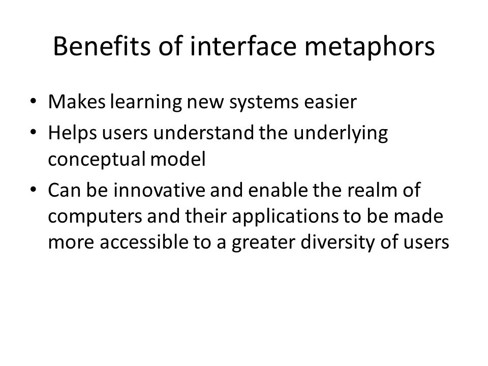 Benefits of interface metaphors Makes learning new systems easier Helps users understand the underlying conceptual model Can be innovative and enable the realm of computers and their applications to be made more accessible to a greater diversity of users