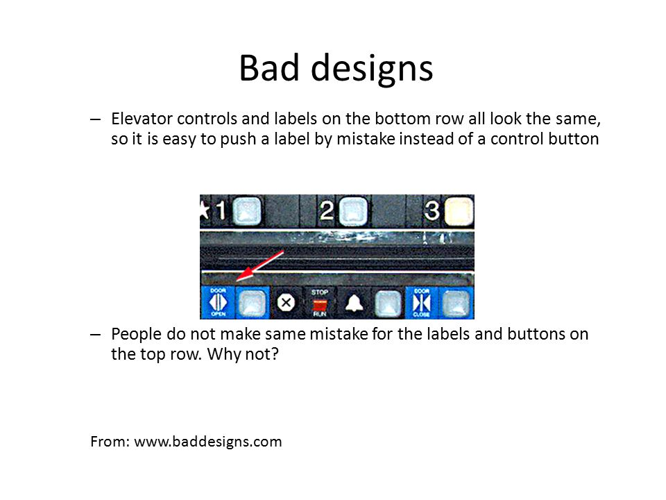 Bad designs – Elevator controls and labels on the bottom row all look the same, so it is easy to push a label by mistake instead of a control button – People do not make same mistake for the labels and buttons on the top row.