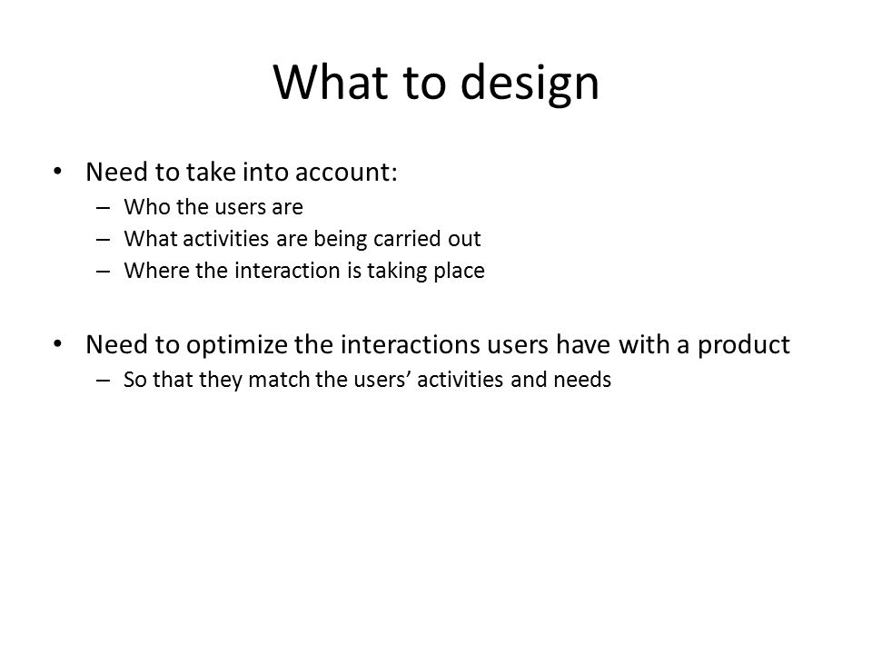 What to design Need to take into account: – Who the users are – What activities are being carried out – Where the interaction is taking place Need to optimize the interactions users have with a product – So that they match the users' activities and needs