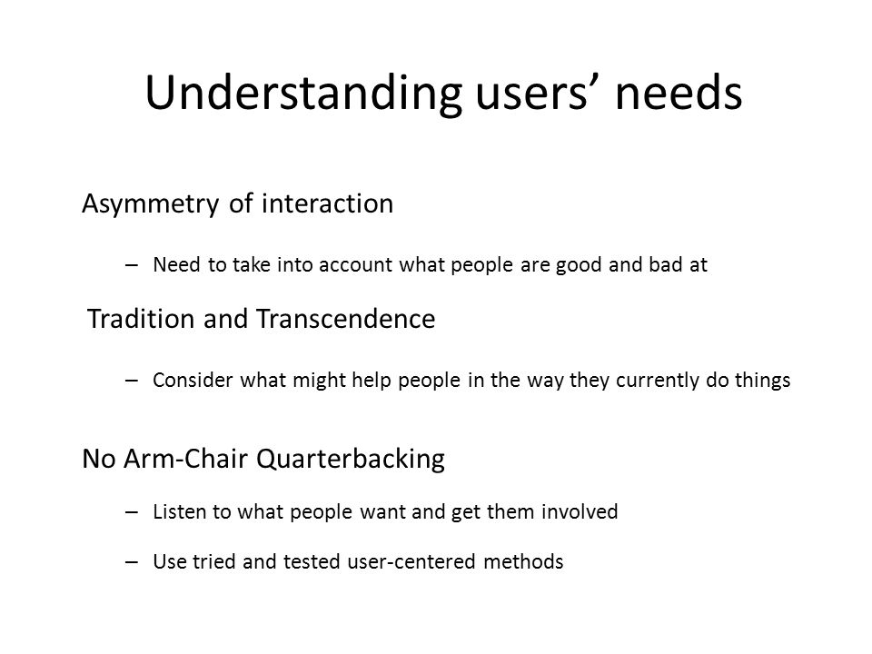 Understanding users' needs Asymmetry of interaction – Need to take into account what people are good and bad at Tradition and Transcendence – Consider