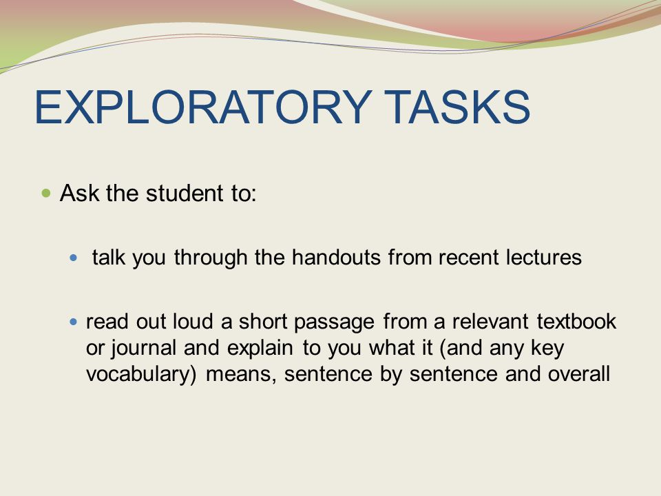 EXPLORATORY TASKS Ask the student to: talk you through the handouts from recent lectures read out loud a short passage from a relevant textbook or jou