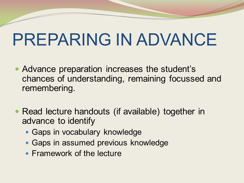 PREPARING IN ADVANCE Advance preparation increases the student's chances of understanding, remaining focussed and remembering. Read lecture handouts (