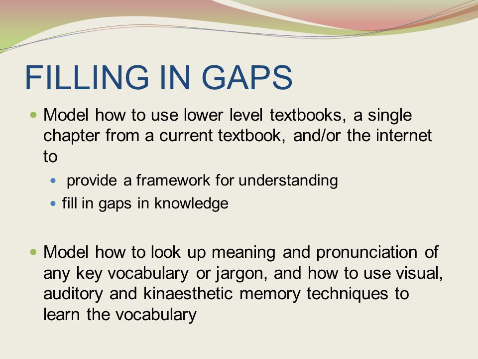 FILLING IN GAPS Model how to use lower level textbooks, a single chapter from a current textbook, and/or the internet to provide a framework for under