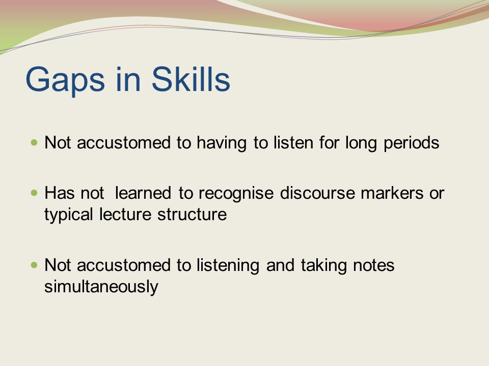 Gaps in Skills Not accustomed to having to listen for long periods Has not learned to recognise discourse markers or typical lecture structure Not acc