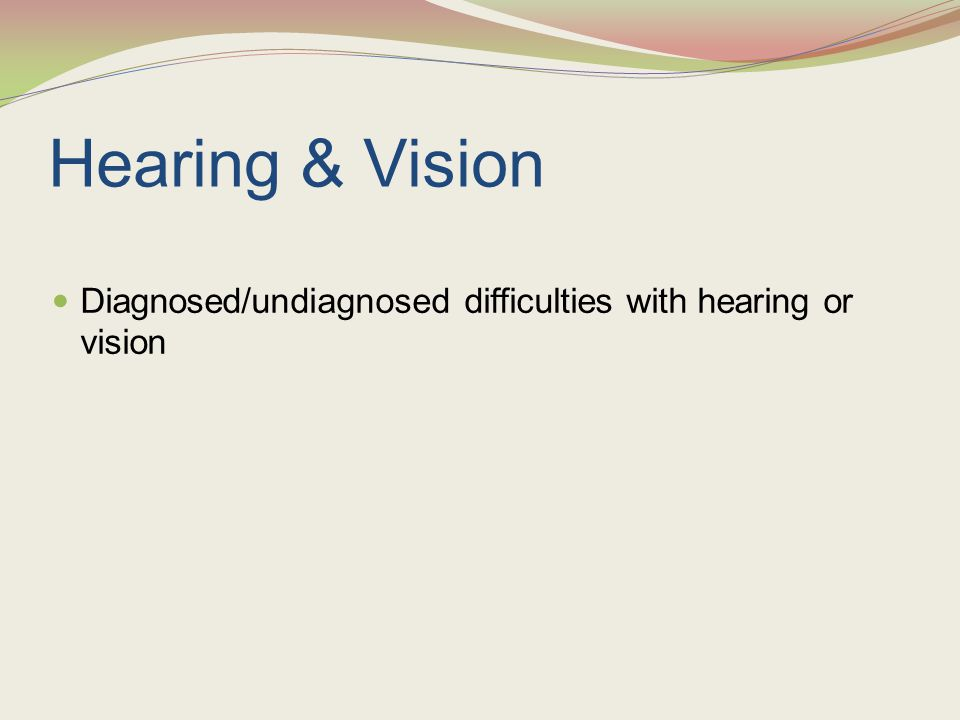 Hearing & Vision Diagnosed/undiagnosed difficulties with hearing or vision