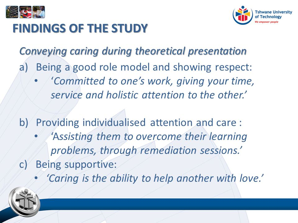 Conveying caring during theoretical presentation a)Being a good role model and showing respect: 'Committed to one's work, giving your time, service and holistic attention to the other.' b)Providing individualised attention and care : 'Assisting them to overcome their learning problems, through remediation sessions.' c) Being supportive: 'Caring is the ability to help another with love.' FINDINGS OF THE STUDY