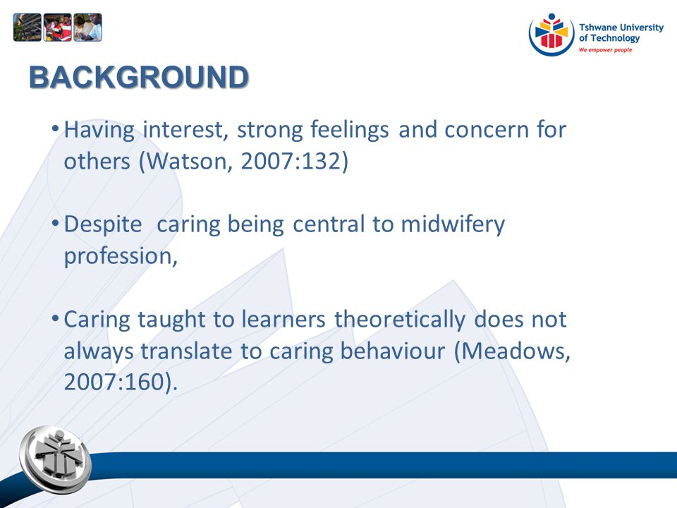 Having interest, strong feelings and concern for others (Watson, 2007:132) Despite caring being central to midwifery profession, Caring taught to learners theoretically does not always translate to caring behaviour (Meadows, 2007:160).
