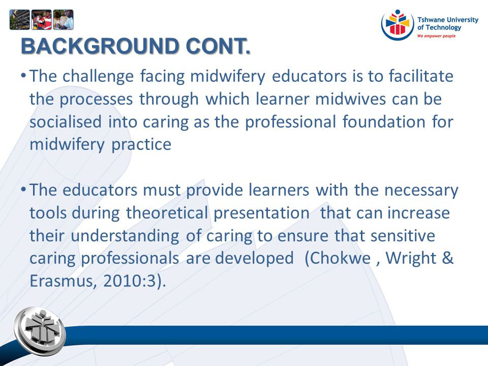 The challenge facing midwifery educators is to facilitate the processes through which learner midwives can be socialised into caring as the professional foundation for midwifery practice The educators must provide learners with the necessary tools during theoretical presentation that can increase their understanding of caring to ensure that sensitive caring professionals are developed (Chokwe, Wright & Erasmus, 2010:3).