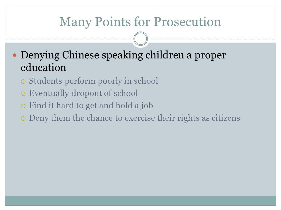 Many Points for Prosecution Denying Chinese speaking children a proper education  Students perform poorly in school  Eventually dropout of school  Find it hard to get and hold a job  Deny them the chance to exercise their rights as citizens