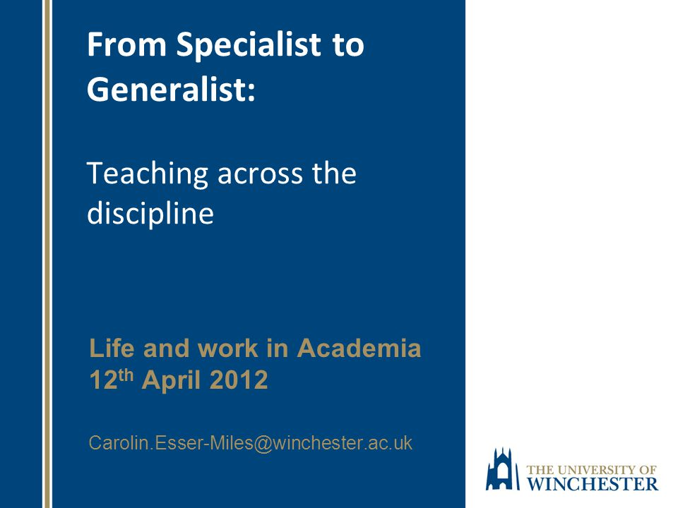 From Specialist to Generalist: Teaching across the discipline Life and work in Academia 12 th April 2012 Carolin.Esser-Miles@winchester.ac.uk