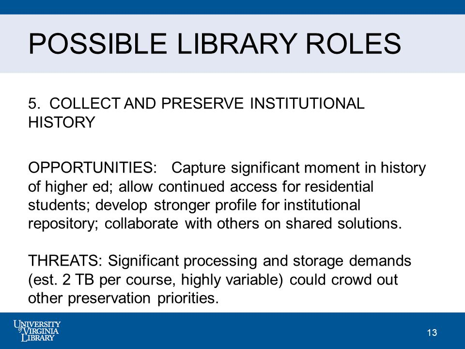 13 POSSIBLE LIBRARY ROLES 5. COLLECT AND PRESERVE INSTITUTIONAL HISTORY OPPORTUNITIES: Capture significant moment in history of higher ed; allow conti