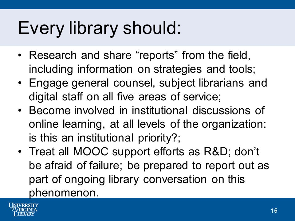 "15 Every library should: Research and share ""reports"" from the field, including information on strategies and tools; Engage general counsel, subject l"