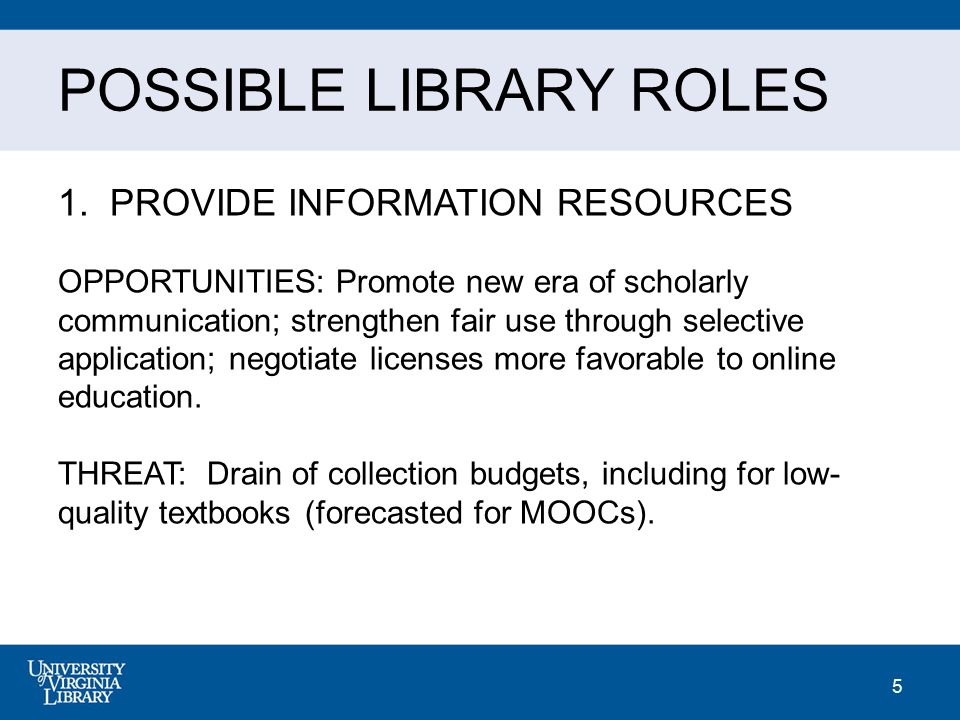 5 POSSIBLE LIBRARY ROLES 1. PROVIDE INFORMATION RESOURCES OPPORTUNITIES: Promote new era of scholarly communication; strengthen fair use through selec