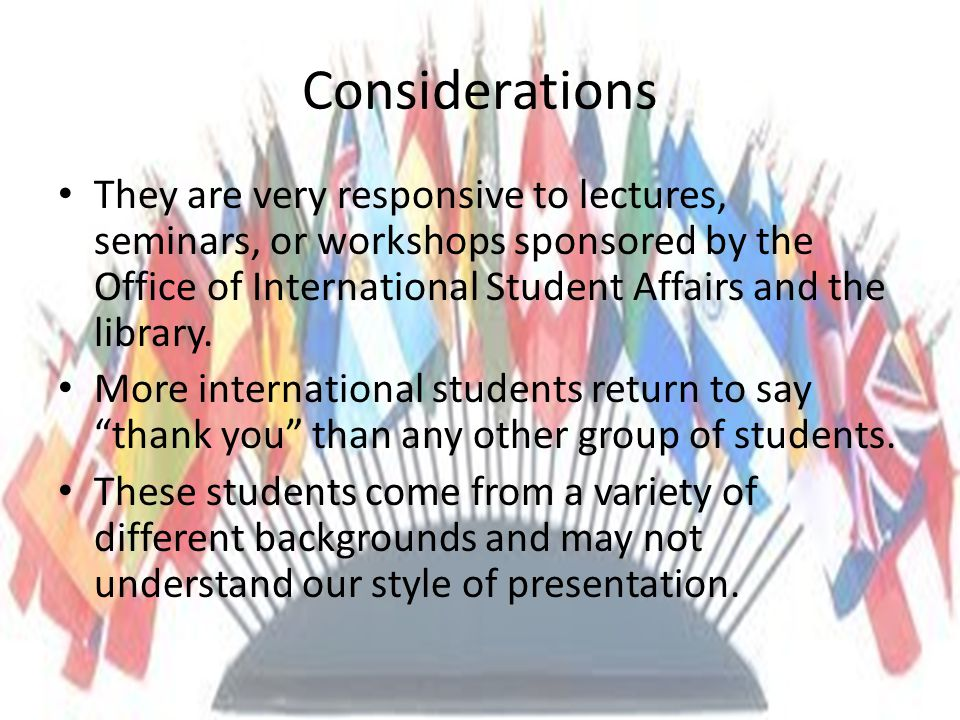 Considerations They are very responsive to lectures, seminars, or workshops sponsored by the Office of International Student Affairs and the library.