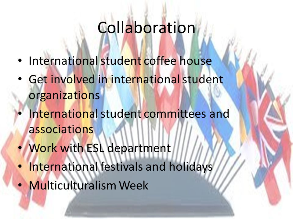Collaboration International student coffee house Get involved in international student organizations International student committees and associations Work with ESL department International festivals and holidays Multiculturalism Week