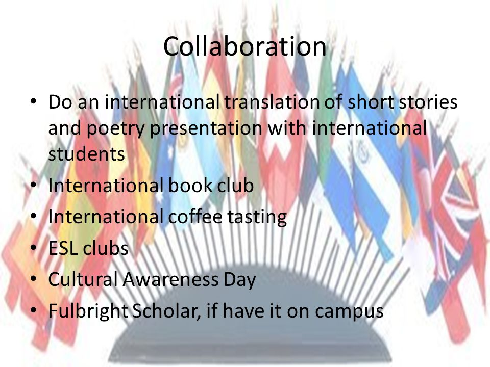 Collaboration Do an international translation of short stories and poetry presentation with international students International book club International coffee tasting ESL clubs Cultural Awareness Day Fulbright Scholar, if have it on campus