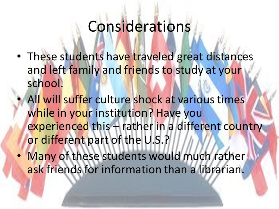 Considerations These students have traveled great distances and left family and friends to study at your school.