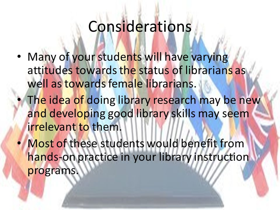 Considerations Many of your students will have varying attitudes towards the status of librarians as well as towards female librarians.