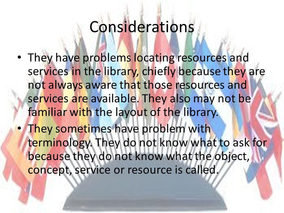 Considerations They have problems locating resources and services in the library, chiefly because they are not always aware that those resources and services are available.