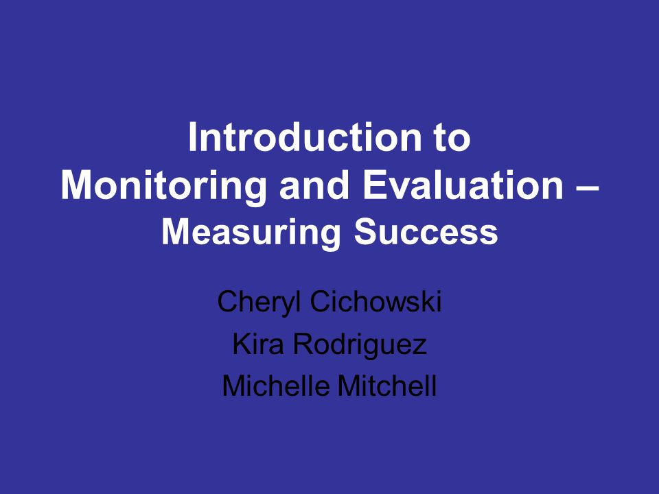 Introduction to Monitoring and Evaluation – Measuring Success Cheryl Cichowski Kira Rodriguez Michelle Mitchell