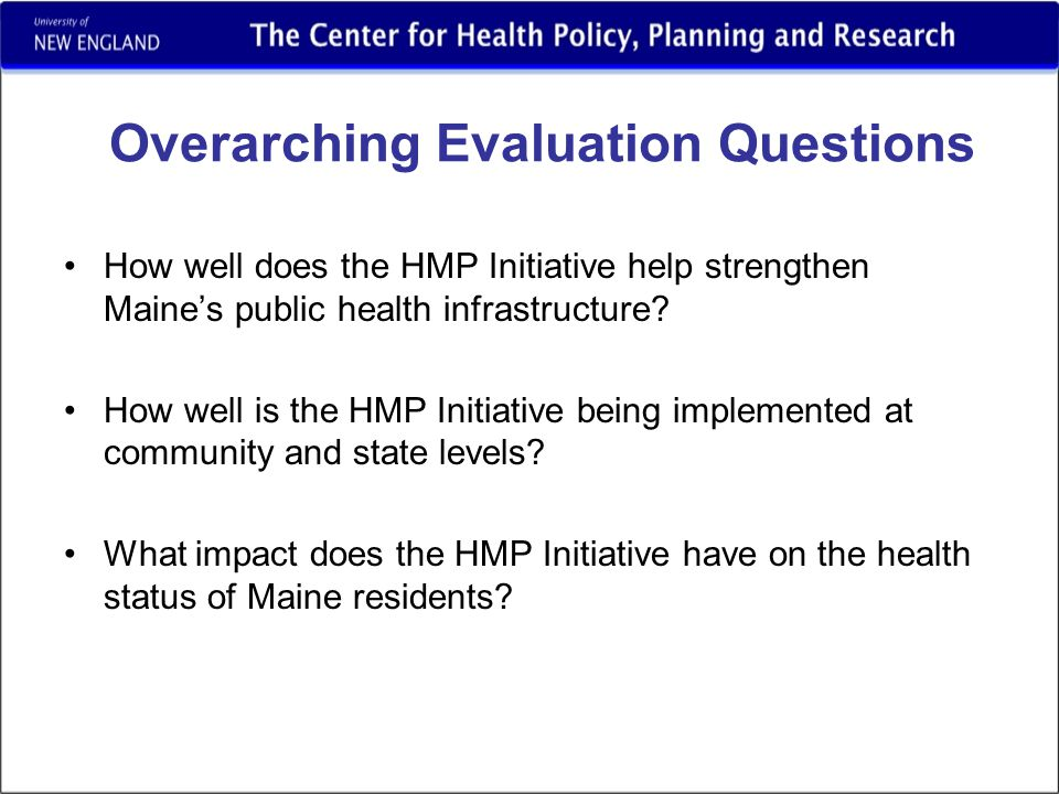 Overarching Evaluation Questions How well does the HMP Initiative help strengthen Maine's public health infrastructure.