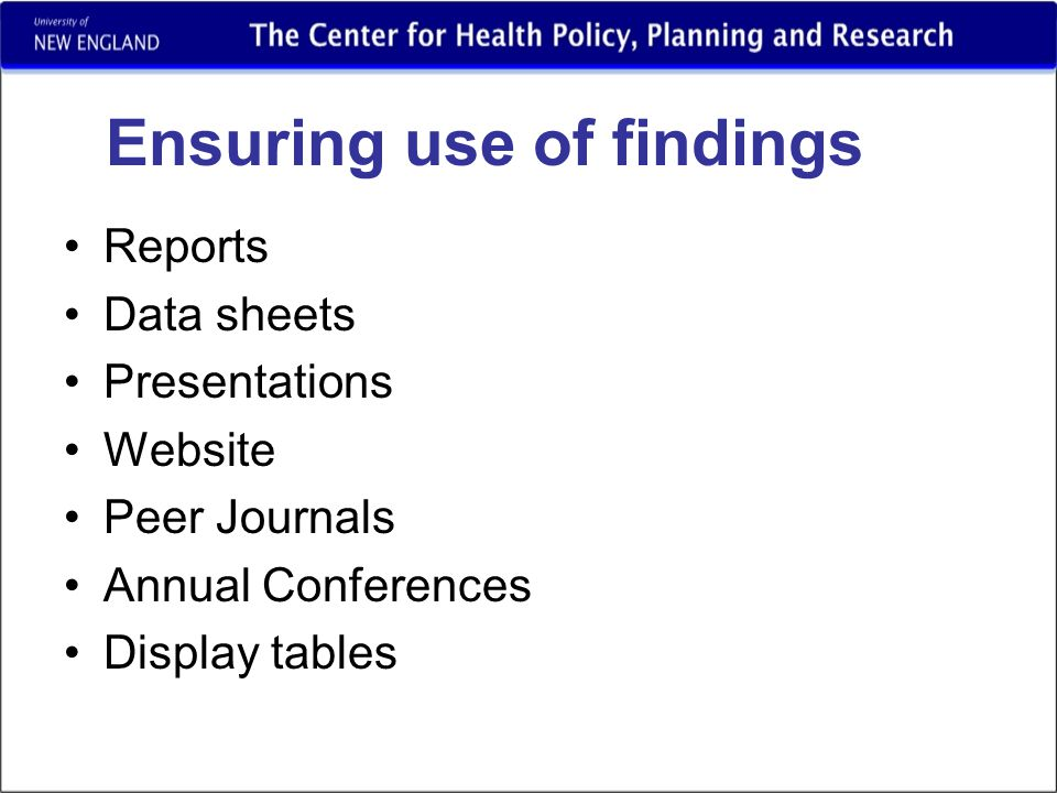 Ensuring use of findings Reports Data sheets Presentations Website Peer Journals Annual Conferences Display tables