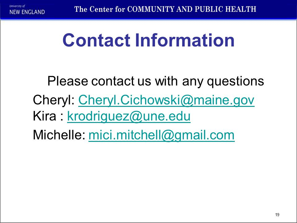 19 Contact Information Please contact us with any questions Cheryl: Cheryl.Cichowski@maine.gov Kira : krodriguez@une.eduCheryl.Cichowski@maine.govkrodriguez@une.edu Michelle: mici.mitchell@gmail.commici.mitchell@gmail.com