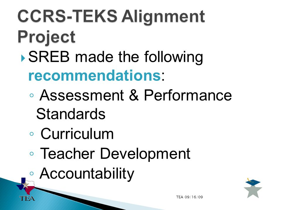 TEA 09/16/09  SREB made the following recommendations: ◦ Assessment & Performance Standards ◦ Curriculum ◦ Teacher Development ◦ Accountability