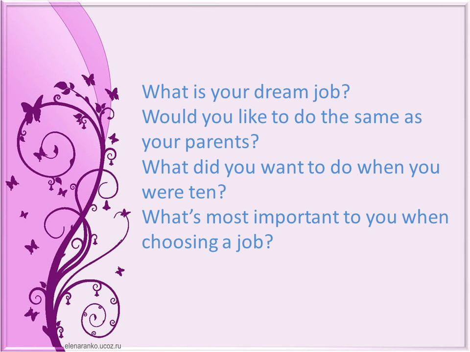 What is your dream job. Would you like to do the same as your parents.
