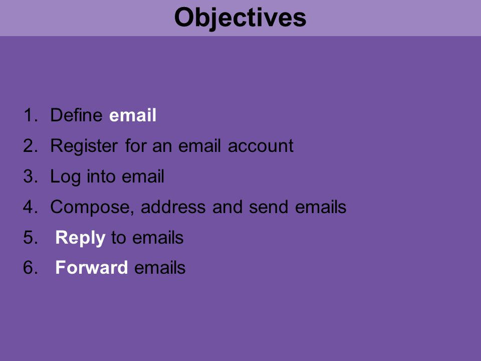 1.Define email 2.Register for an email account 3.Log into email 4.Compose, address and send emails 5.