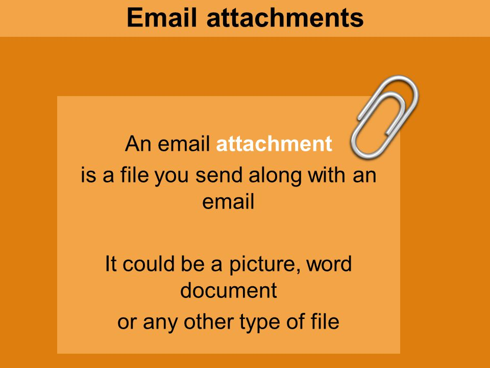 An email attachment is a file you send along with an email It could be a picture, word document or any other type of file It is usually symbolized by a paperclip Email attachments