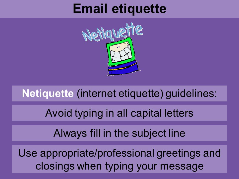 Netiquette (internet etiquette) guidelines: Email etiquette Avoid typing in all capital letters Always fill in the subject line Use appropriate/professional greetings and closings when typing your message