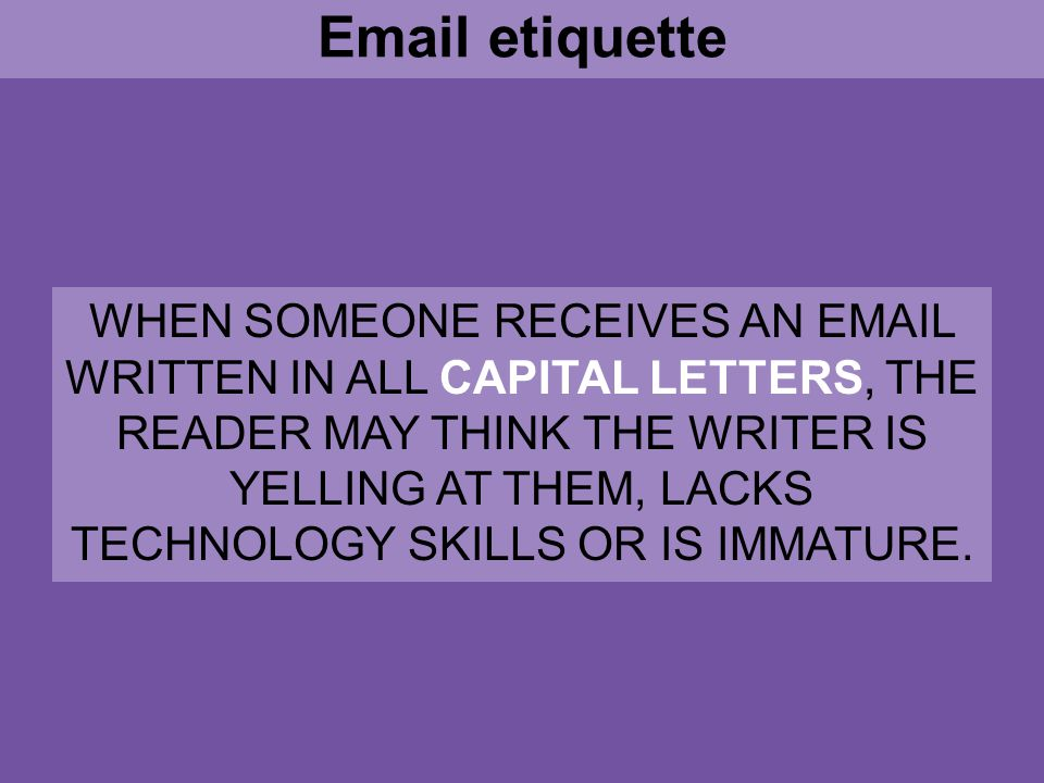 Email etiquette WHEN SOMEONE RECEIVES AN EMAIL WRITTEN IN ALL CAPITAL LETTERS, THE READER MAY THINK THE WRITER IS YELLING AT THEM, LACKS TECHNOLOGY SKILLS OR IS IMMATURE.
